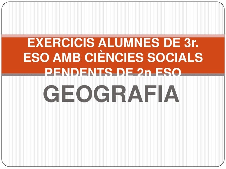 GEOGRAFIA<br />EXERCICIS ALUMNES DE 3r. ESO AMB CIÈNCIES SOCIALS PENDENTS DE 2n ESO<br />