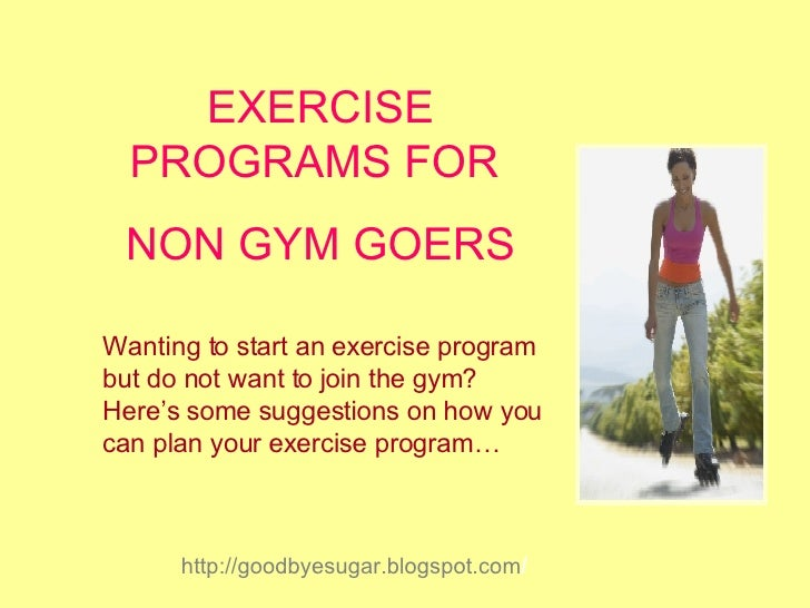EXERCISE PROGRAMS FOR  NON GYM GOERS Wanting to start an exercise program but do not want to join the gym? Here's some sug...