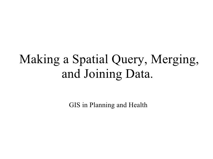 Making a Spatial Query, Merging, and Joining Data.  GIS in Planning and Health