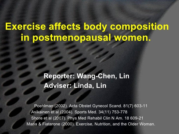 Exercise affects body composition in postmenopausal women.   Reporter: Wang-Chen, Lin Adviser: Linda, Lin Poehlman (2002)....