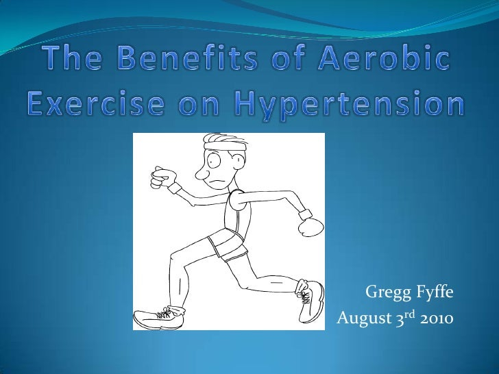 The Benefits of Aerobic Exercise on Hypertension<br />Gregg Fyffe<br />August 3rd 2010<br />