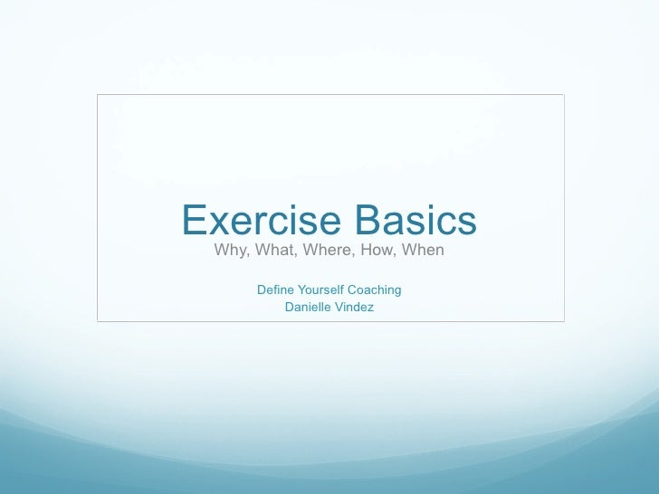 Exercise Basics Why, What, Where, How, When Define Yourself Coaching Danielle Vindez