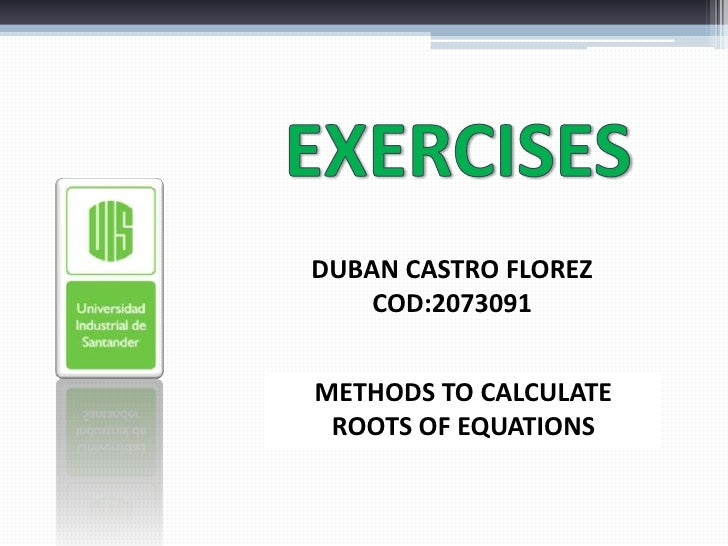 EXERCISES<br />DUBAN CASTRO FLOREZ<br />COD:2073091<br />METHODS TO CALCULATE ROOTS OF EQUATIONS<br />