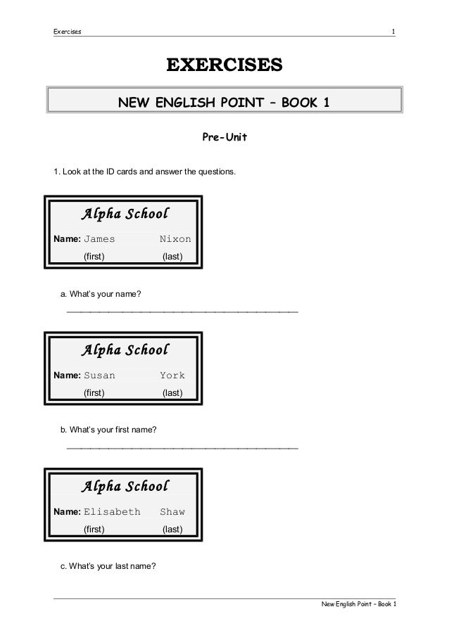 Exercises  1  EXERCISES NEW ENGLISH POINT – BOOK 1 Pre-Unit 1. Look at the ID cards and answer the questions.  Alpha Schoo...