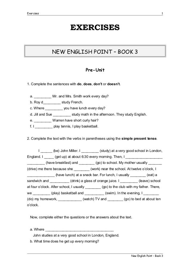 Exercises  1  EXERCISES NEW ENGLISH POINT – BOOK 3 Pre-Unit 1. Complete the sentences with do, does, don't or doesn't. a. ...