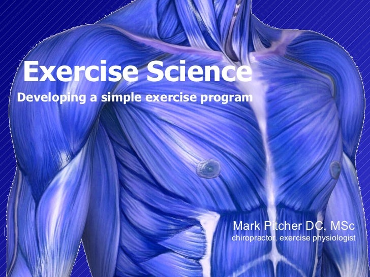 Exercise Science Developing a simple exercise program   Mark Pitcher DC, MSc chiropractor, exercise physiologist