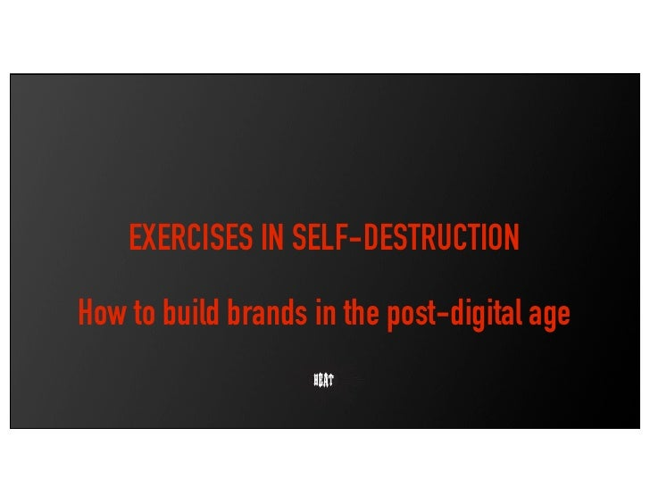 EXERCISES IN SELF-DESTRUCTION  How to build brands in the post-digital age