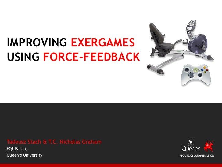 IMPROVING EXERGAMESUSING FORCE-FEEDBACKTadeusz Stach & T.C. Nicholas GrahamEQUIS Lab,Queen's University                   ...