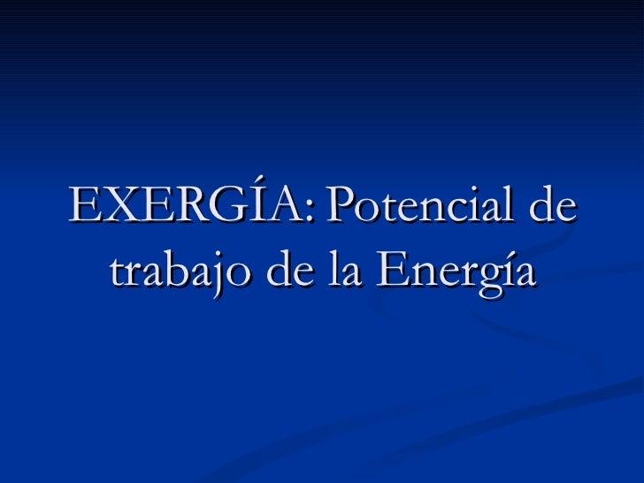 EXERGÍA: Potencial de trabajo de la Energía