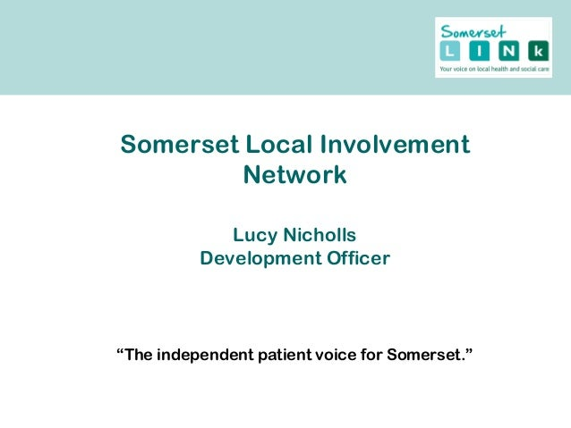 """Somerset Local Involvement Network Lucy Nicholls Development Officer """"The independent patient voice for Somerset."""""""