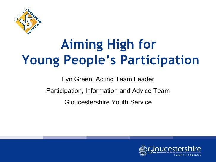 Aiming High for  Young People's Participation Lyn Green, Acting Team Leader Participation, Information and Advice Team Glo...