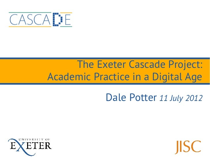 The Exeter Cascade Project:Academic Practice in a Digital Age            Dale Potter 11 July 2012
