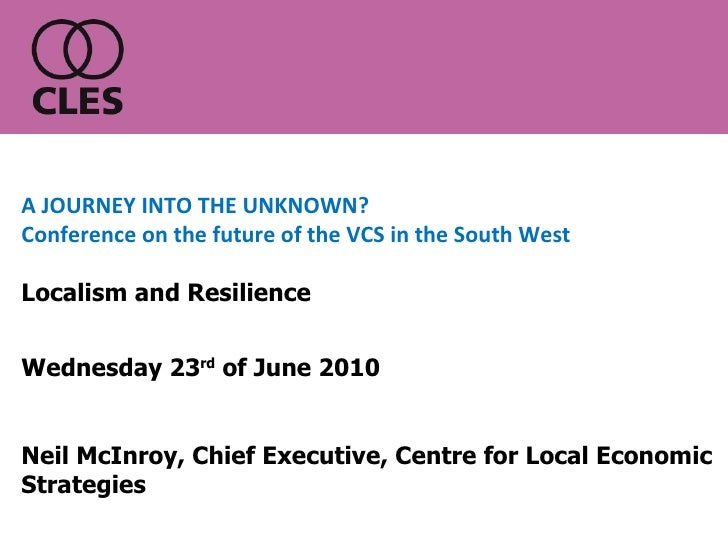 Wednesday 23 rd  of June 2010 Neil McInroy, Chief Executive, Centre for Local Economic Strategies A JOURNEY INTO THE UNKNO...