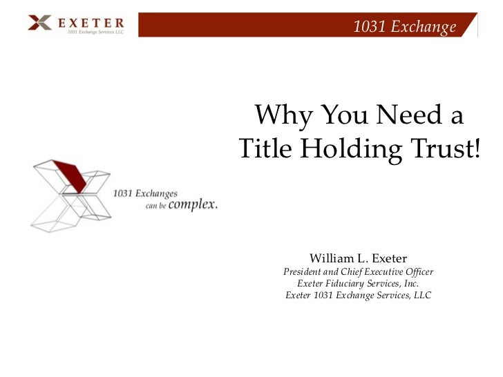 Why You Need a  Title Holding Trust!   William L. Exeter President and Chief Executive Officer Exeter Fiduciary Services, ...