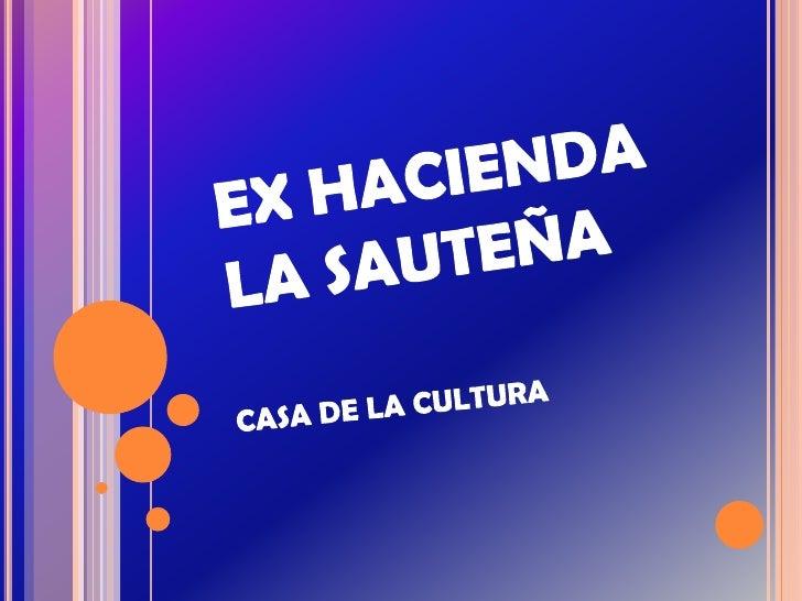 EX HACIENDA LA SAUTEÑA<br />CASA DE LA CULTURA<br />