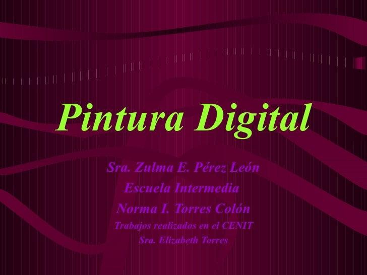 Pintura Digital Sra. Zulma E. Pérez León Escuela Intermedia  Norma I. Torres Colón Trabajos realizados en el CENIT Sra. El...