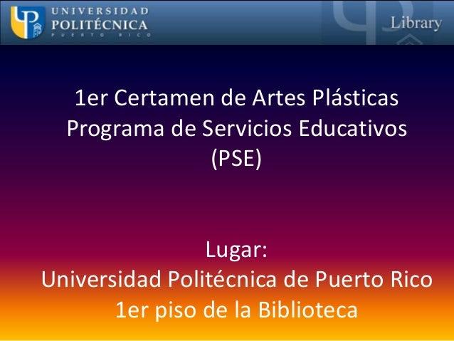 1er Certamen de Artes Plásticas  Programa de Servicios Educativos               (PSE)                Lugar:Universidad Pol...