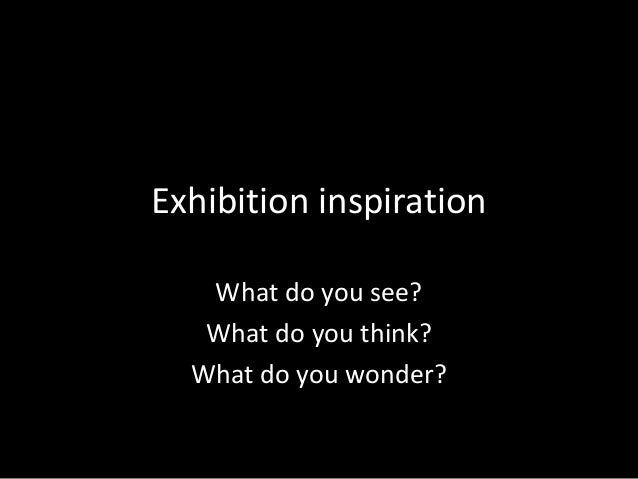 Exhibition inspiration   What do you see?   What do you think?  What do you wonder?