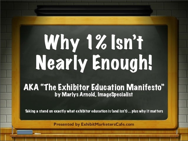"Why 1% Isn'tNearly Enough!AKA ""The Exhibitor Education Manifesto""by Marlys Arnold, ImageSpecialistPresented by ExhibitMark..."