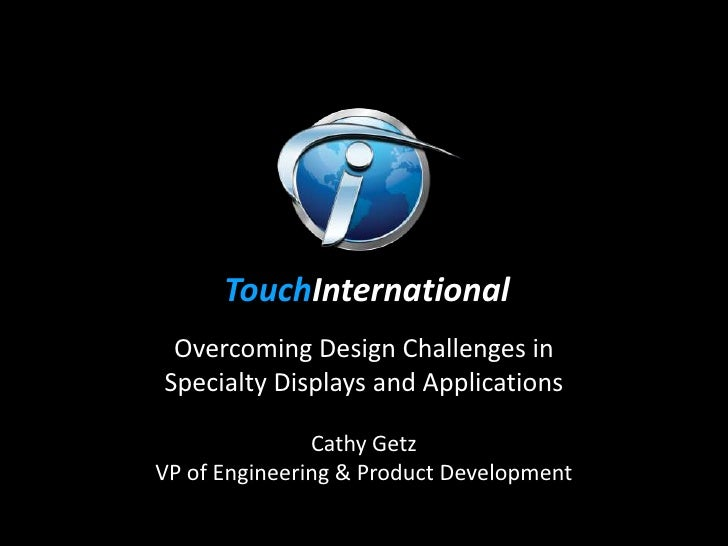 TouchInternational Overcoming Design Challenges inSpecialty Displays and Applications               Cathy GetzVP of Engine...