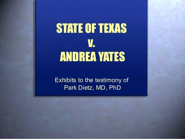 STATE OF TEXAS v. ANDREA YATES Exhibits to the testimony of Park Dietz, MD, PhD