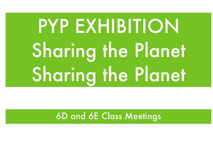 PYP EXHIBITION Sharing the Planet Sharing the Planet <ul><li>6D and 6E Class Meetings </li></ul>
