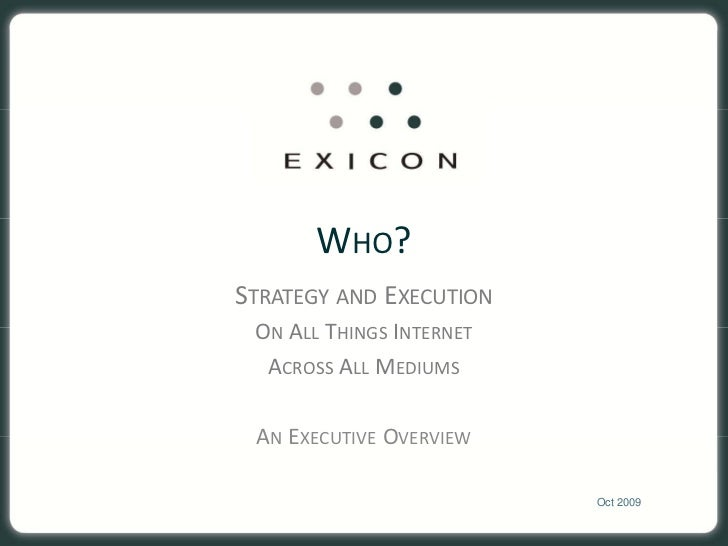 WHO? STRATEGY AND EXECUTION  ON ALL THINGS INTERNET   ACROSS ALL MEDIUMS   AN EXECUTIVE OVERVIEW                          ...