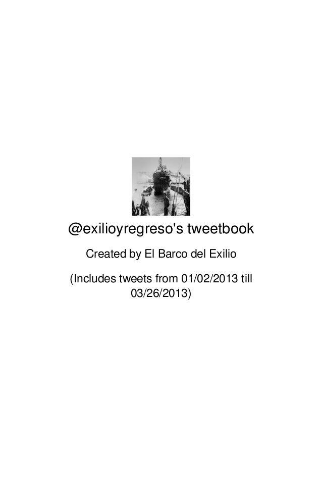 @exilioyregresos tweetbook   Created by El Barco del Exilio(Includes tweets from 01/02/2013 till            03/26/2013)