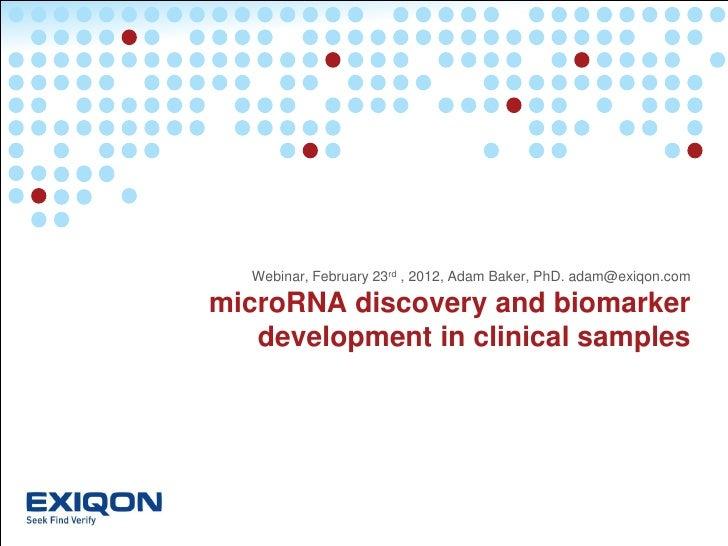 Webinar, February 23rd , 2012, Adam Baker, PhD. adam@exiqon.commicroRNA discovery and biomarker   development in clinical ...