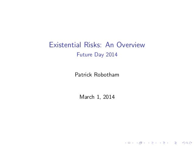 Existential Risks: An Overview Future Day 2014 Patrick Robotham March 1, 2014
