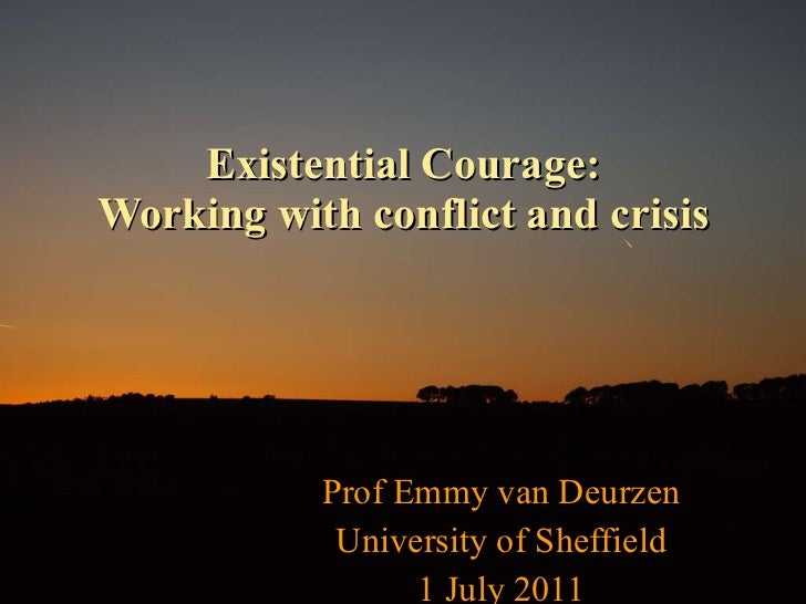 Existential Courage: Working with conflict and crisis Prof Emmy van Deurzen University of Sheffield 1 July 2011