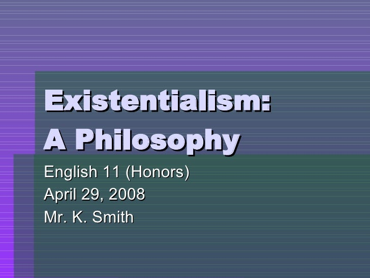 Existentialism: A Philosophy English 11 (Honors) April 29, 2008 Mr. K. Smith