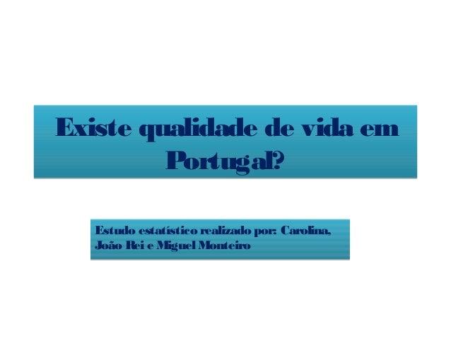 Existe qualidade de vida emPortugal?Existe qualidade de vida emPortugal?Estudo estatístico realizado por: Carolina,João Re...