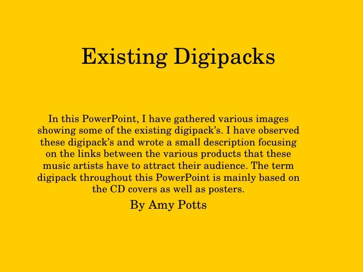 Existing Digipacks In this PowerPoint, I have gathered various images showing some of the existing digipack's. I have obse...
