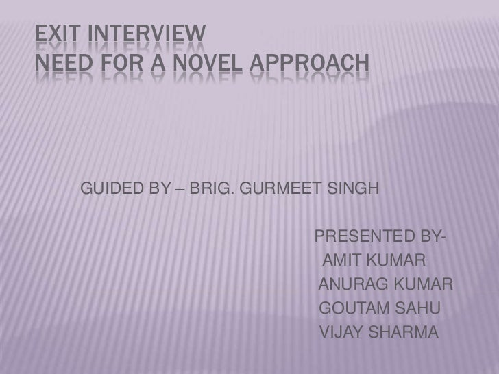 EXIT INTERVIEWNEED FOR A NOVEL APPROACH<br />GUIDED BY – BRIG. GURMEET SINGH<br />                                        ...