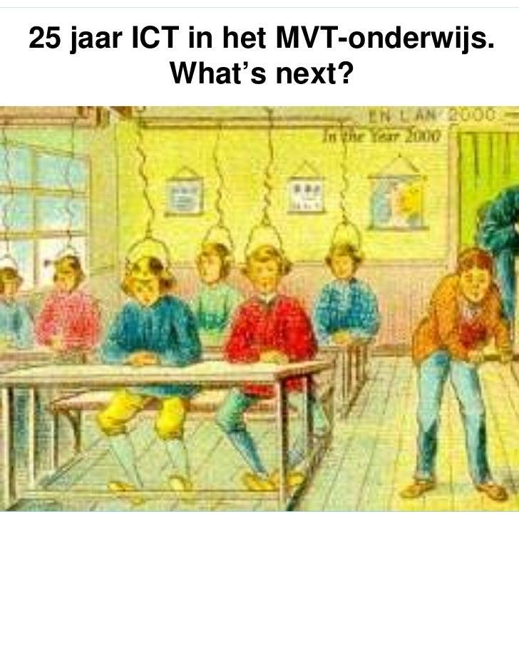 25 jaar ICT in het MVT-onderwijs.          What's next?                                              2005Op weg naar een I...