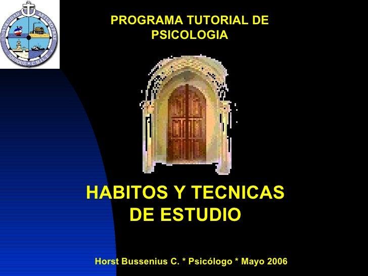 PROGRAMA TUTORIAL DE PSICOLOGIA Horst Bussenius C. * Psicólogo * Mayo 2006 HABITOS Y TECNICAS DE ESTUDIO