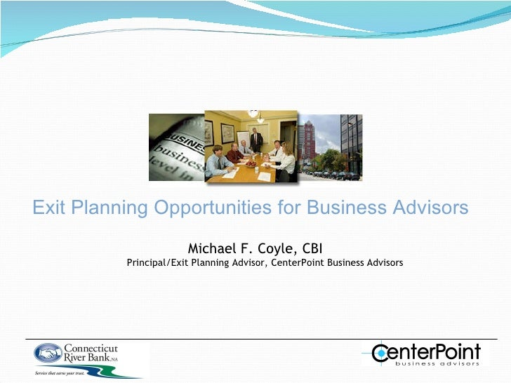 Exit Planning Opportunities for Business Advisors Michael F. Coyle, CBI Principal/Exit Planning Advisor, CenterPoint Busin...