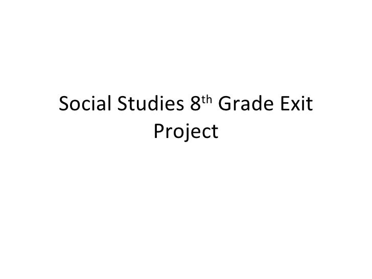 Social Studies 8 th  Grade Exit Project