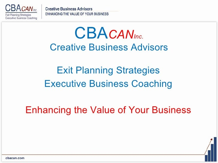CBA CAN Inc. Creative Business Advisors <ul><li>Exit Planning Strategies </li></ul><ul><li>Executive Business Coaching </l...
