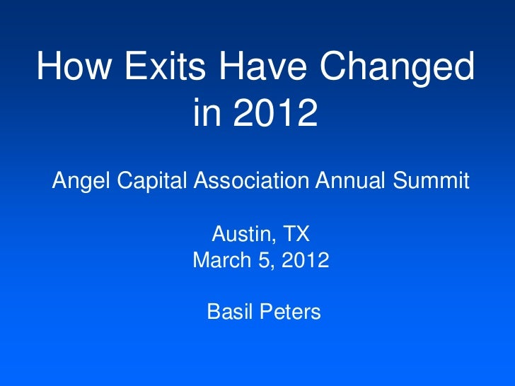 How Exits Have Changed        in 2012Angel Capital Association Annual Summit              Austin, TX             March 5, ...