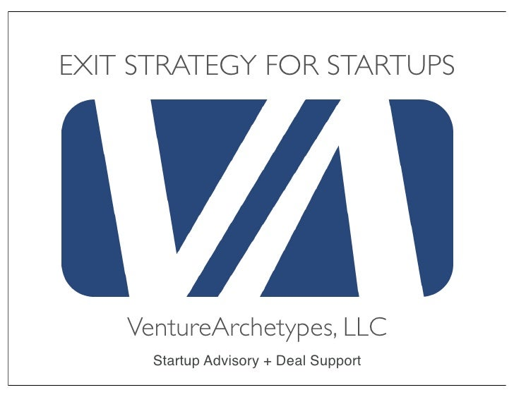 EXIT STRATEGY FOR STARTUPS         VentureArchetypes, LLC       Startup Advisory + Deal Support