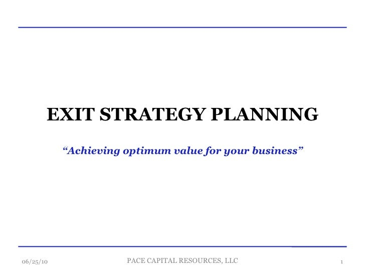 """EXIT STRATEGY PLANNING """" Achieving optimum value for your business"""" 06/25/10 PACE CAPITAL RESOURCES, LLC"""