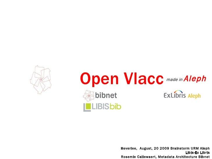 Open Vlacc  <ul><li>made in  Aleph </li></ul>Heverlee,  August, 20 2009 Brainstorm URM Aleph Libis-Ex Libris Rosemie Calle...
