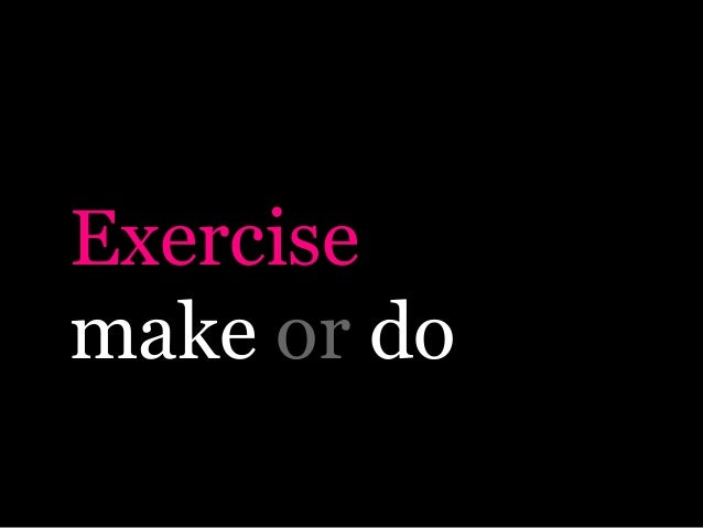 Exercisemake or do