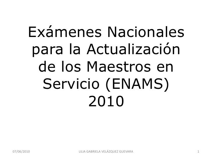 Exámenes Nacionales para la Actualizaciónde los Maestros en Servicio (ENAMS)2010<br />07/06/2010<br />1<br />LILIA GABRIEL...