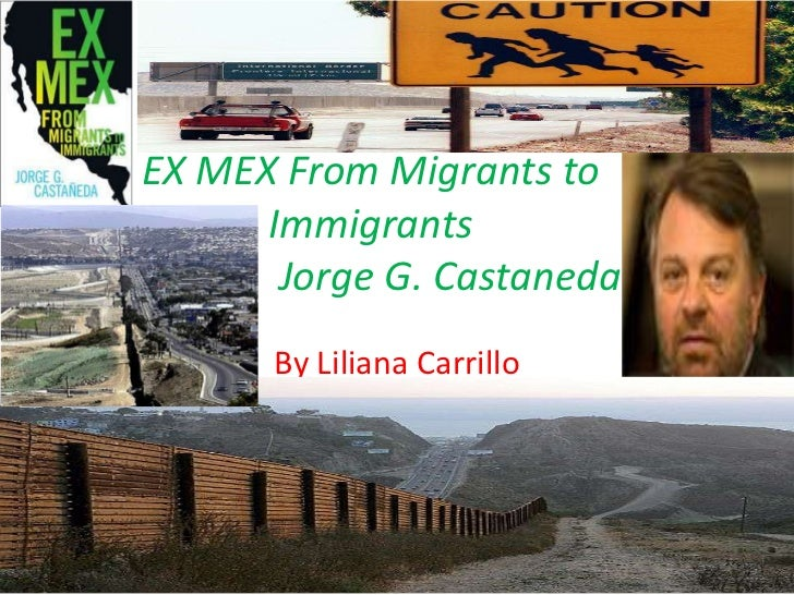 EX MEX From Migrants to Immigrants Jorge G. Castaneda<br />By Liliana Carrillo <br />