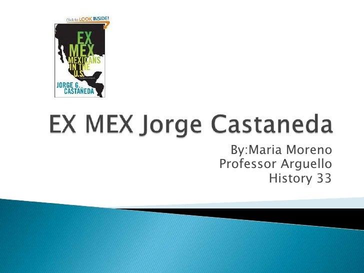 EX MEX Jorge Castaneda<br />By:Maria Moreno<br />Professor Arguello<br />History 33 <br />