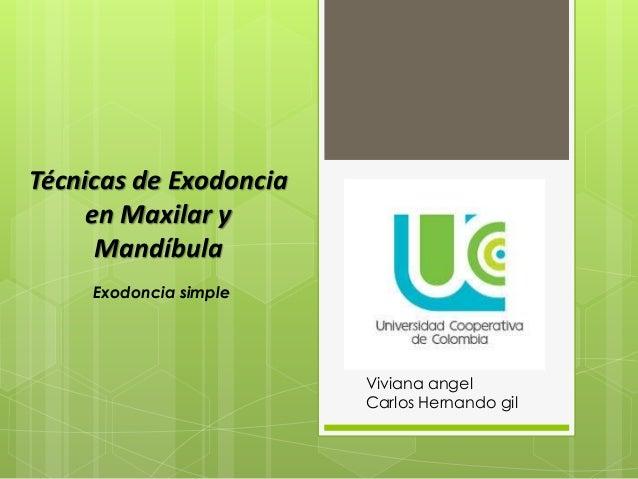 Técnicas de Exodoncia  en Maxilar y  Mandíbula  Viviana angel  Carlos Hernando gil  Exodoncia simple