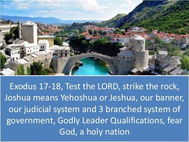 Exodus 17 18, test the lord, strike the rock, joshua means yehoshua or jeshua, our banner, our judicial system and 3 branched system of government, godly leader qualifications, fear god, a holy nation, ss.